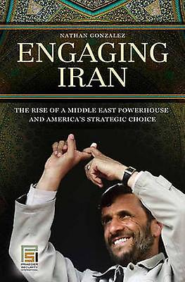 Engaging Iran The Rise of a Middle East Powerhouse and Americas Strategic Choice by Gonzalez & Nathan
