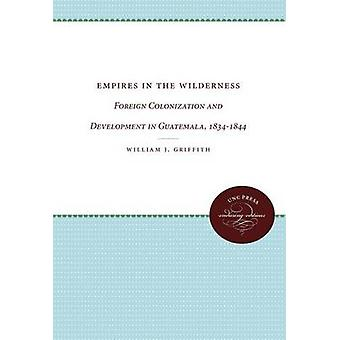 Empires in the Wilderness Foreign Colonization and Development in Guatemala 18341844 by Griffith & William J.