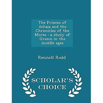 The Princes of Achaia and the Chronicles of the Morea  a study of Greece in the middle ages  Scholars Choice Edition by Rodd & Rennell