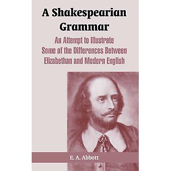 A Shakespearian Grammar An Attempt to Illustrate Some of the Differences Between Elizabethan and Modern English by Abbott & E. & A.