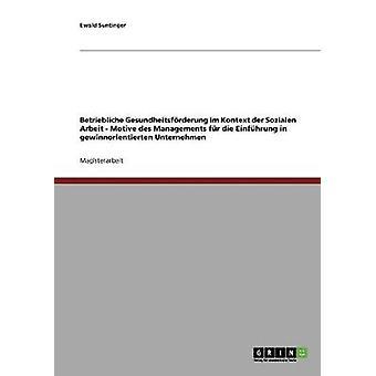 Betriebliche Gesundheitsfrderung im Kontext der Sozialen Arbeit. Motive des Managements fr die Einfhrung in gewinnorientierten Unternehmen by Suntinger & Ewald