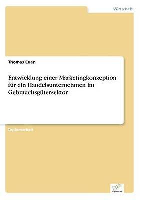 Entwicklung einer Marketingkonzeption fr ein HandelsunternehHommes im Gebrauchsgtersektor by Euen & Thomas