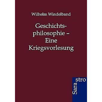 Geschichtsphilosophie  Eine Kriegsvorlesung by Windelband & Wilhelm