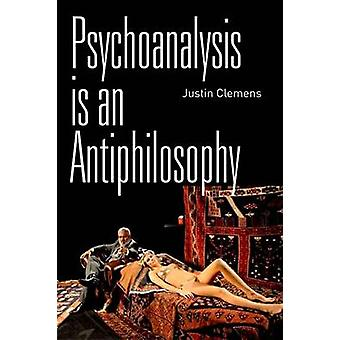 Psychoanalysis Is an Antiphilosophy by Justin Clemens - 9780748685776