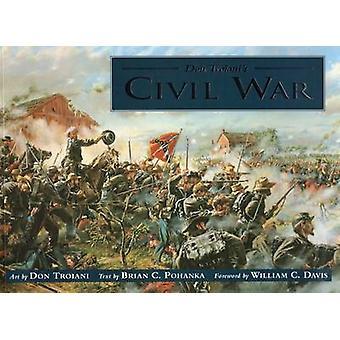 Don Troiani's Civil War by Don Troiani - Brian C. Pohanka - William C
