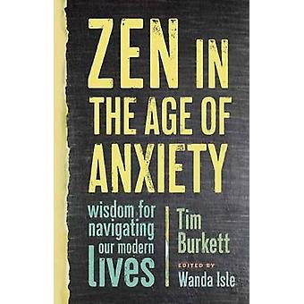 Zen In The Age Of Anxiety - Wisdom for Navigating Our Modern Lives by