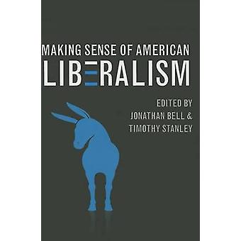 Making Sense of American Liberalism by Jonathan Bell - Timothy Stanle