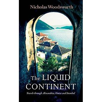 The Liquid Continent - Alexandria - Venice and Istanbul by Nicholas Wo