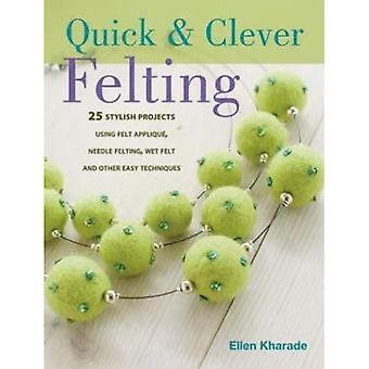 Quick & Clever Felting: 25 Stylish Projects Using Felt Applique, Needle Felting, Wet Felting and Other Easy Techniques