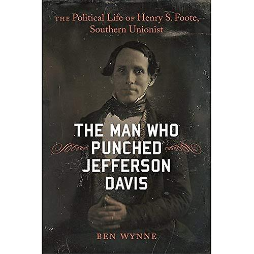 The Man Who Punched Jefferson Davis  The Political Life of Henry S. Foote, Southern Unionist (Southern Biography)