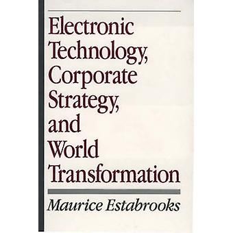 Electronic Technology Corporate Strategy and World Transformation by Estabrooks & Maurice F.