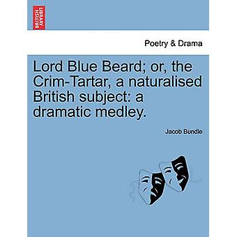 Lord Blue Beard or the CrimTartar a naturalised British subject a dramatic medley. by Bundle & Jacob