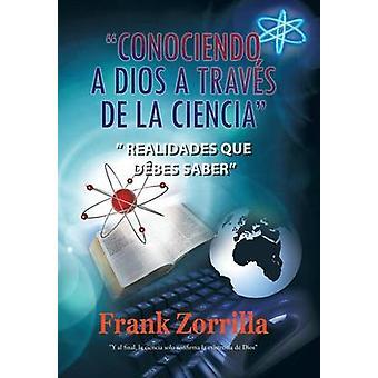Conociendo a Dios a Traves de La Ciencia Realidades Que Debes Saber by Zorrilla & Frank