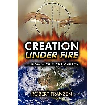 Creation Under Fire from within the church by Franzen B. Th. & Robert E.