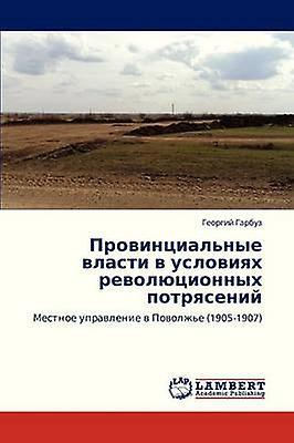 Provintsialnye Vlasti V Usloviyakh Revolyutsionnykh Potryaseniy by Garbuz Georgiy