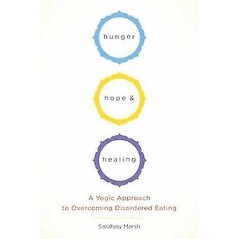 Hunger - Hope - and Healing - A Yoga Approach to Reclaiming Your Relat