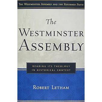 The Westminster Assembly - Reading Its Theology in Historical Context