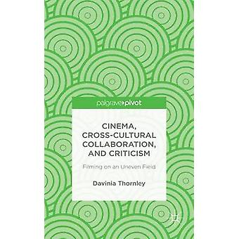 Cinema CrossCultural Collaboration and Criticism Filming on an Uneven Field by Thornley & Davinia