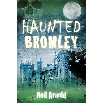 Haunted Bromley by Neil Arnold - 9780752497785 Book