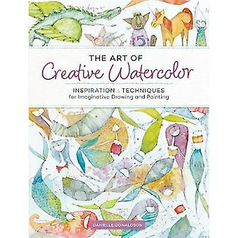 The Art of Creative Watercolor - Inspiration and Techniques for Imagin