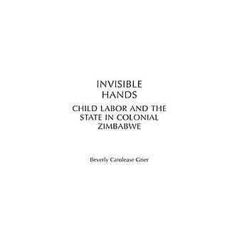 Invisible Hands Child Labor and the State in Colonial Zimbabwe by Grier & Beverly Carolease