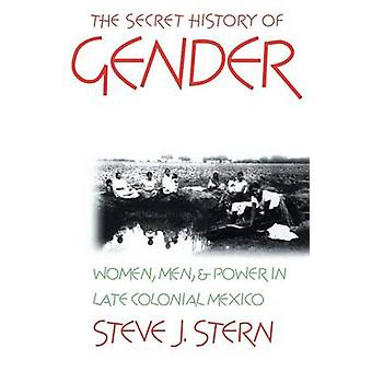 The Secret History of Gender Women Men and Power in Late Colonial Mexico by Stern & Steve J.