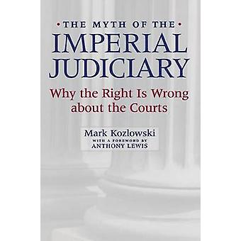 The Myth of the Imperial Judiciary Why the Right is Wrong about the Courts by Kozlowski & Mark