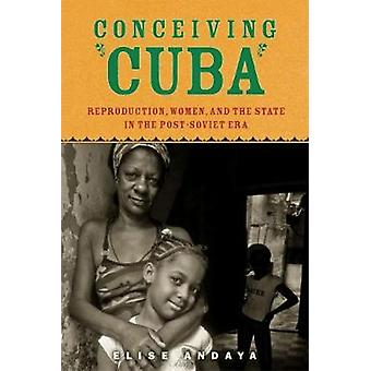 Conceiving Cuba Reproduction Women and the State in the PostSoviet Era by Andaya & Elise