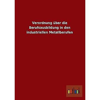 Verordnung Uber Die Berufsausbildung in Den Industriellen Metallberufen par Ohne Autor