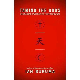 Taming the Gods - Religion and Democracy on Three Continents by Ian Bu