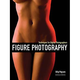 Figure Photography - Techniques for Digital Photographers by Billy Peg