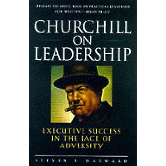 Churchill on Leadership Executive Success in the Face of Adversity by Hayward & Steven