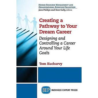 Creating a Pathway to Your Dream Career Designing and Controlling a Career Around Your Life Goals by Kucharvy & Tom