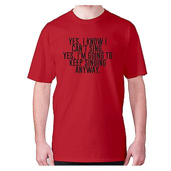 Mens funny gym t-shirt slogan tee workout hilarious - Yes, I know I can't sing. Yes, I'm going to keeping singing anyway