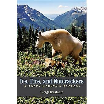 Ice - Fire - and Nutcrackers - A Rocky Mountain Ecology by George Cons