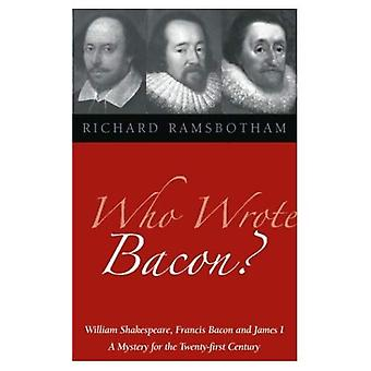 Who Wrote Bacon?: William Shakespeare, Francis Bacon and James I, a Mystery of the Twenty-first Century
