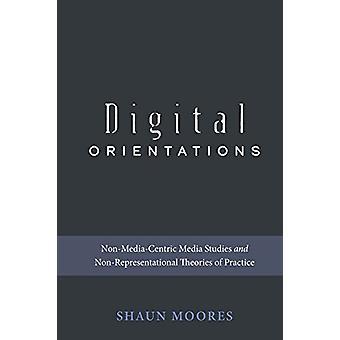 Digital Orientations - Non-Media-Centric Media Studies and Non-Represe