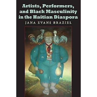 Artists Performers and Black Masculinity in the Haitian Diaspora by Braziel & Jana Evans