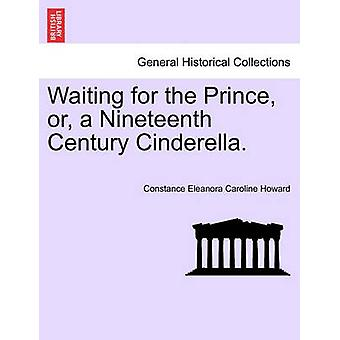 Waiting for the Prince Or a Nineteenth Century Cinderella. by Howard & Constance Eleanora Caroline