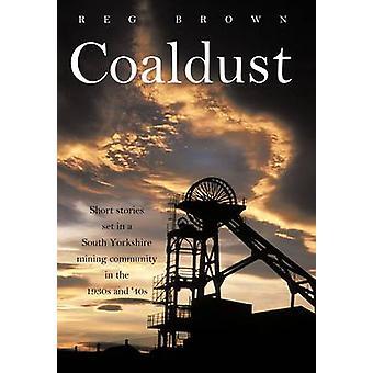 Coaldust Kurzgeschichten in einer Bergbaugemeinde South Yorkshire in den 1930er Jahren und 40er Jahren von Braun & Reg
