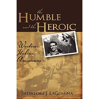 The Humble and the Heroic Wartime Italian Americans by Lagumina & Salvatore J.
