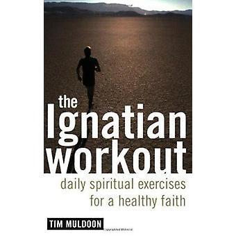 The Ignatian Workout - Daily Spiritual Exercises for a Healthy Faith b