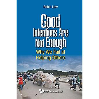 Good Intentions Are Not Enough - Why We Fail At Helping Others by Robi