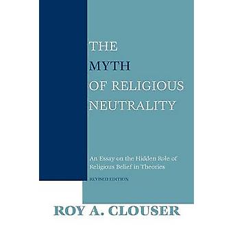 The Myth of Religious Neutrality Revised Edition An Essay on the Hidden Role of Religious Belief in Theories par Clouser et Roy A.