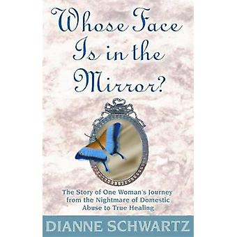 Whose Face is in the Mirror The Story of One Womans Journey from the Nightmare of Domestic Abuse to True Healing par Schwartz et Dianne