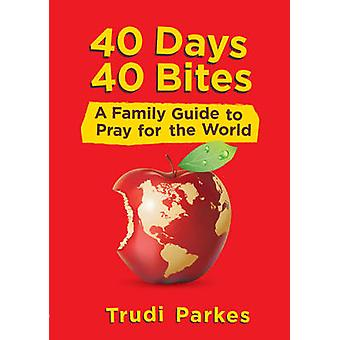 40 Days 40 Bites - A Family Guide to Pray for the World by Trudi Parke