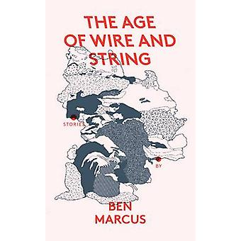 The Age of Wire and String by Ben Marcus - Catrin Morgan - 9781847086