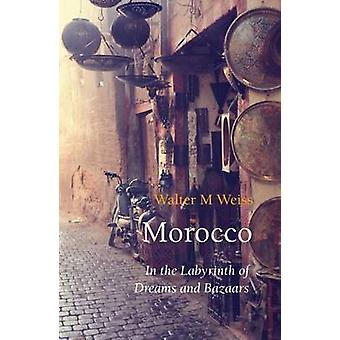 Morocco - In the Labyrinth of Dreams and Bazaars by Walter M. Weiss -