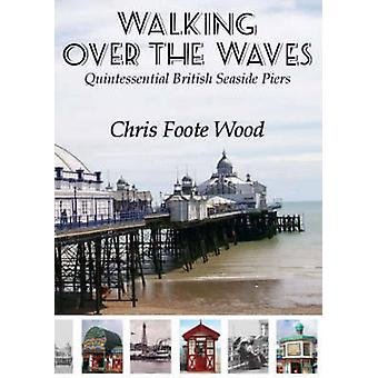 Walking Over the Waves - Quintessential British Seaside Piers by Chris
