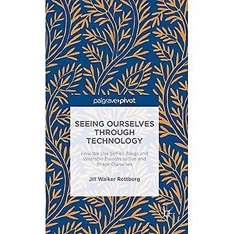 Voir nous-mêmes grâce à la technologie: Comment nous utilisons Selfies, articles et appareils portables de voir et de nous façonner